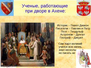 Историк – Павел Диакон Писатели – Павлин и Петр Поэт – Теодульф Астроном – Д