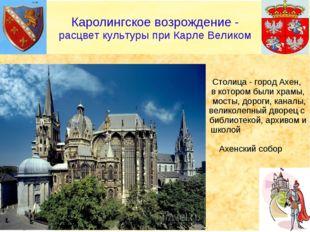 Столица - город Ахен, в котором были храмы, мосты, дороги, каналы, великолеп