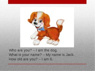 Who are you? – I am the dog. What is your name? – My name is Jack. How old ar