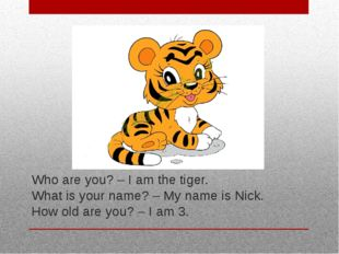 Who are you? – I am the tiger. What is your name? – My name is Nick. How old