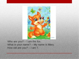 Who are you? – I am the fox. What is your name? – My name is Mary. How old ar