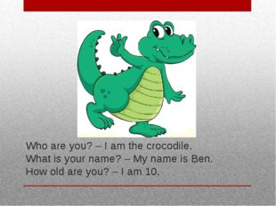 Who are you? – I am the crocodile. What is your name? – My name is Ben. How o