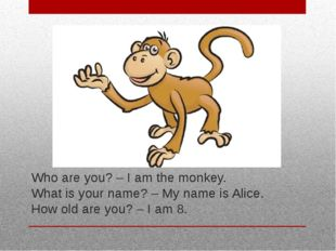 Who are you? – I am the monkey. What is your name? – My name is Alice. How ol