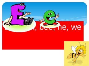 Bed, ten, bee, he, we