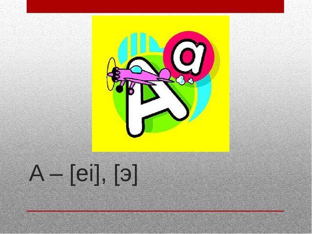 A – [ei], [э]