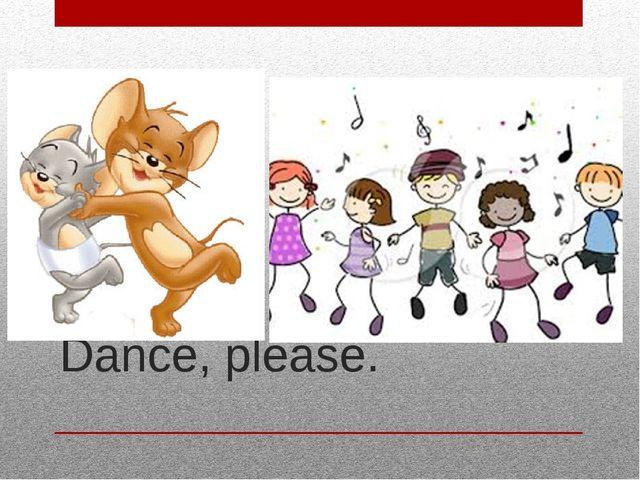 Dance, please.