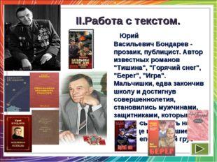 II.Работа с текстом. Юрий ВасильевичБондарев - прозаик, публицист.Автор из