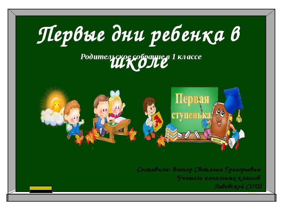 Родительское собрание в 1 классе Первые дни ребенка в школе Составила: Вагнер...