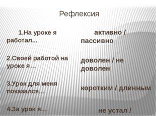 Рефлексия 1.На уроке я работал... 2.Своей работой на уроке я… 3.Урок для меня