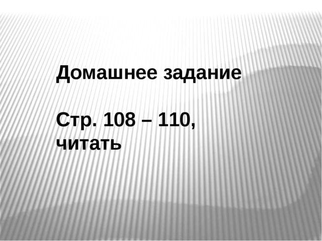 Домашнее задание Стр. 108 – 110, читать