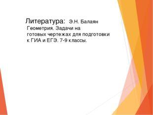 Литература: Э.Н. Балаян Геометрия. Задачи на готовых чертежах для подготовки