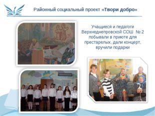 Районный социальный проект «Твори добро» Учащиеся и педагоги Верхнеднепровско