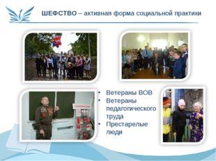 ШЕФСТВО – активная форма социальной практики Ветераны ВОВ Ветераны педагогиче