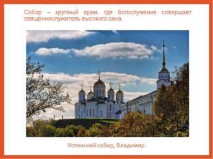 Собор – крупный храм, где богослужение совершает священнослужитель высокого с