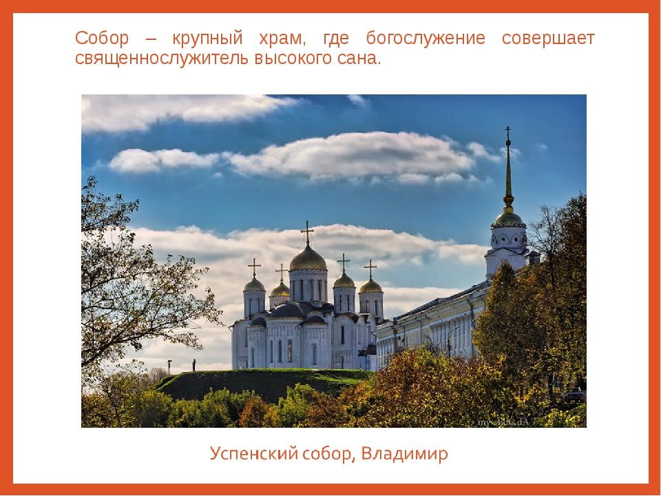 Собор – крупный храм, где богослужение совершает священнослужитель высокого с...