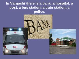 In Vargashi there is a bank, a hospital, a post, a bus station, a train stati