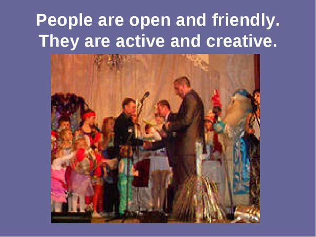 People are open and friendly. They are active and creative.
