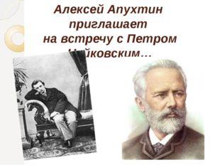 Алексей Апухтин приглашает на встречу с Петром Чайковским…