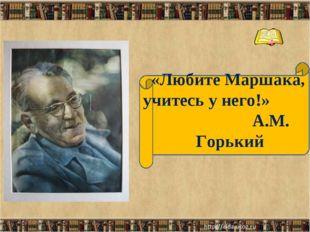 «Любите Маршака, учитесь у него!» А.М. Горький * *