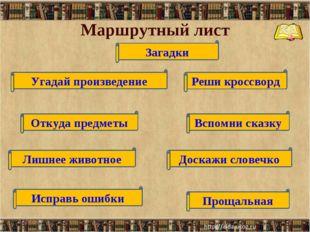 Маршрутный лист * * Загадки Угадай произведение Откуда предметы Лишнее животн