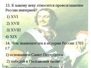 13. К какому веку относится провозглашение России империей? 1) XVI 2) XVII 3)