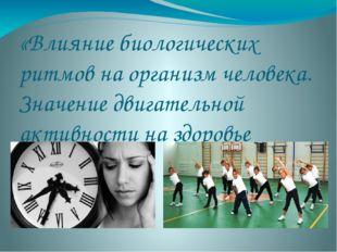 «Влияние биологических ритмов на организм человека. Значение двигательной акт