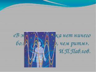 «В жизни человека нет ничего более властного, чем ритм». И.П.Павлов.
