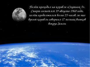 Полёт проходил на корабле «Спутник-5». Старт состоялся 19 августа 1960 года,