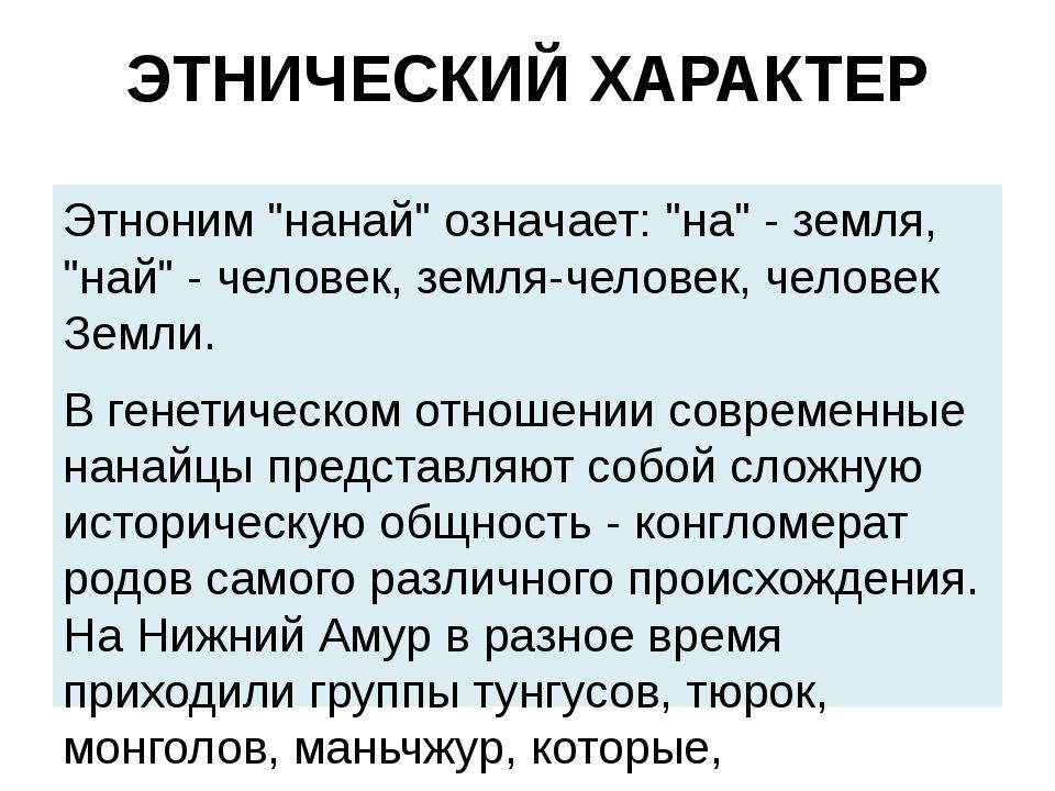 """ЭТНИЧЕСКИЙ ХАРАКТЕР Этноним """"нанай"""" означает: """"на"""" - земля, """"най"""" - человек,..."""