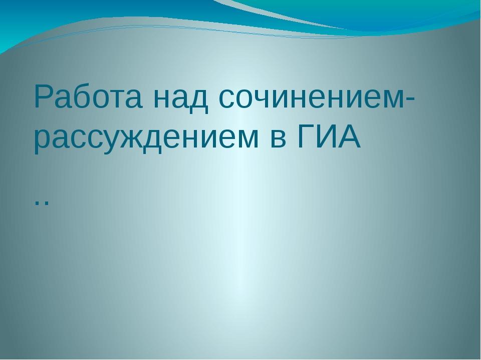 Работа над сочинением-рассуждением в ГИА ..