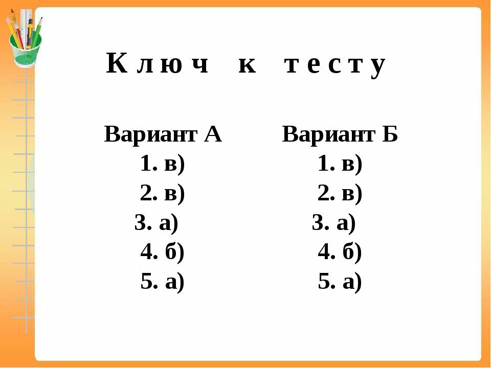 К л ю ч к т е с т у Вариант А 1. в) 2. в) 3. а) 4. б) 5. а) Вариант Б 1. в) 2...