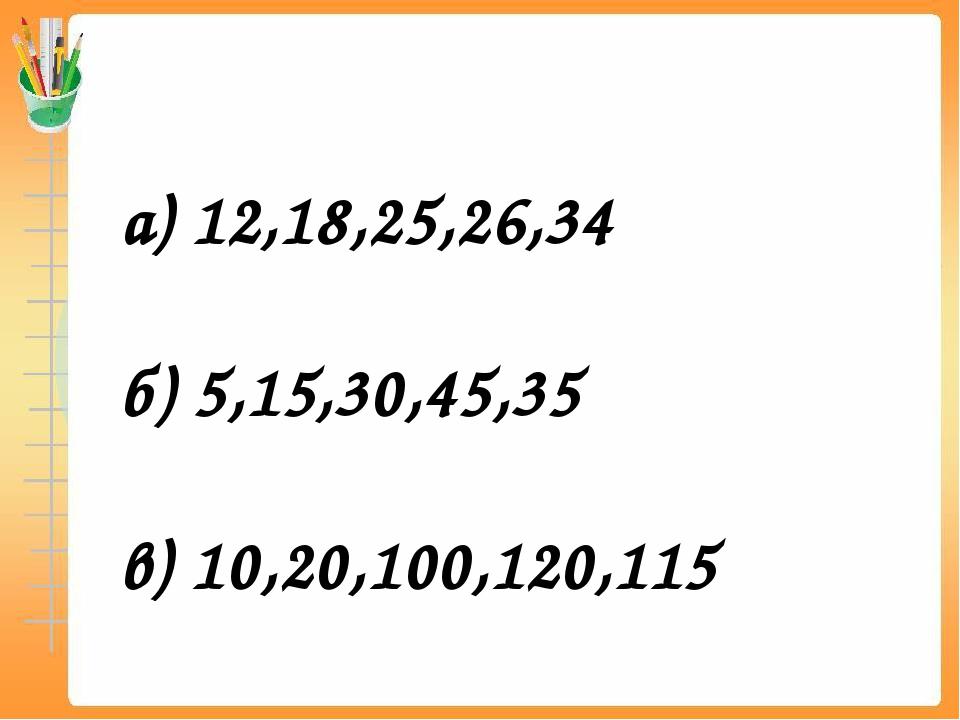 а) 12,18,25,26,34 б) 5,15,30,45,35 в) 10,20,100,120,115