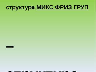 структураМИКС ФРИЗ ГРУП – структура, в которой участники смешиваются под му