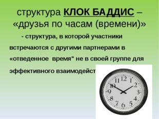 структураКЛОК БАДДИС– «друзья по часам (времени)» - структура, в которой уч