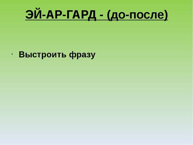 ЭЙ-АР-ГАРД - (до-после) Выстроить фразу