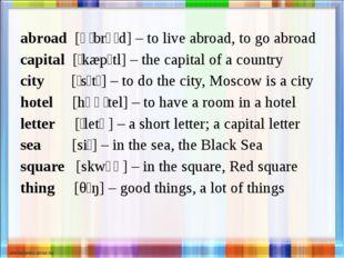 abroad [əˈbrɔːd] – to live abroad, to go abroad capital [ˈkæpɪtl] – the capit