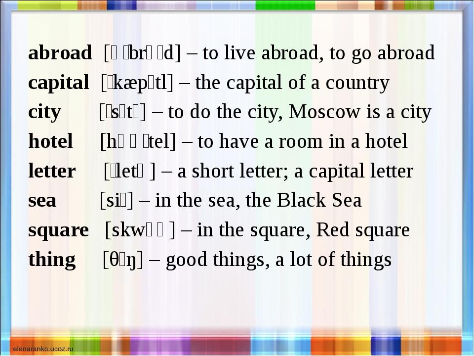abroad [əˈbrɔːd] – to live abroad, to go abroad capital [ˈkæpɪtl] – the capit...