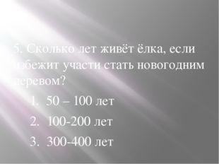 5. Сколько лет живёт ёлка, если избежит участи стать новогодним деревом? 1.