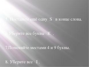 5. Поставьте ещё одну S в конце слова. 6.Уберите все буквы К . 7.Поменяйте м
