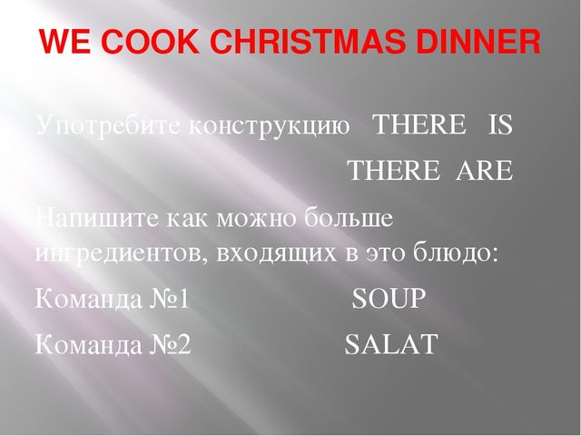 WE COOK CHRISTMAS DINNER Употребите конструкцию THERE IS THERE ARE Напишите к...