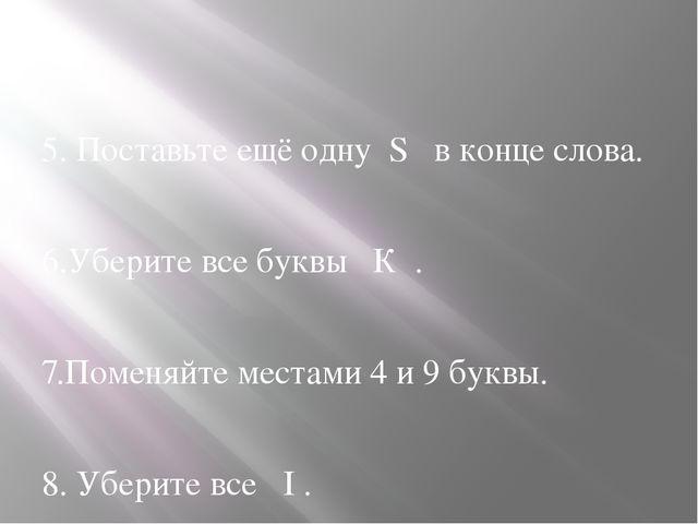 5. Поставьте ещё одну S в конце слова. 6.Уберите все буквы К . 7.Поменяйте м...