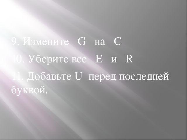 9. Измените G на C 10. Уберите все E и R 11. Добавьте U перед последней букв...