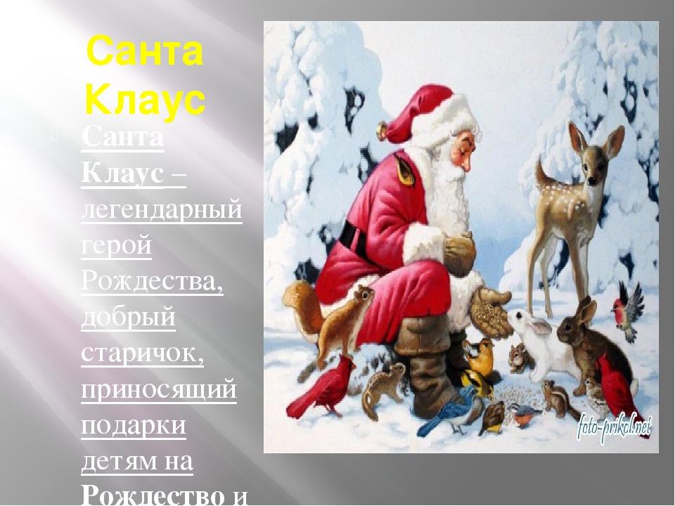 Санта Клаус Санта Клаус – легендарный герой Рождества, добрый старичок, прино...