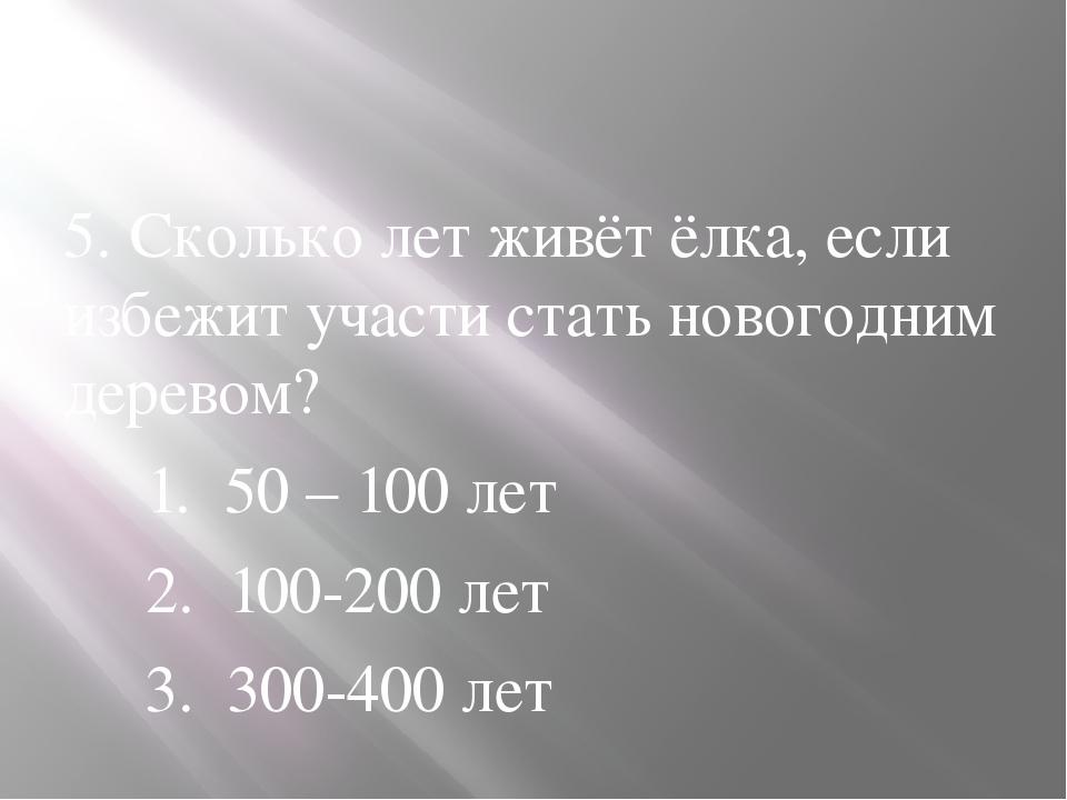 5. Сколько лет живёт ёлка, если избежит участи стать новогодним деревом? 1....