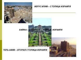 ИЕРУСАЛИМ – СТОЛИЦА ИЗРАИЛЯ ТЕЛЬ-АВИВ – ВТОРАЯ СТОЛИЦА ИЗРАИЛЯ ХАЙФА – СЕВЕРН