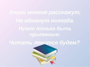 Книги многое расскажут, Не обманут никогда. Нужно только быть прилежным. Чит