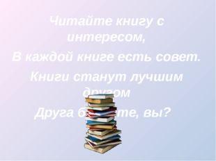 Читайте книгу с интересом, В каждой книге есть совет. Книги станут лучшим др