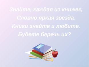 Знайте, каждая из книжек, Словно яркая звезда. Книги знайте и любите. Будете