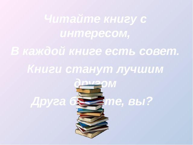Читайте книгу с интересом, В каждой книге есть совет. Книги станут лучшим др...