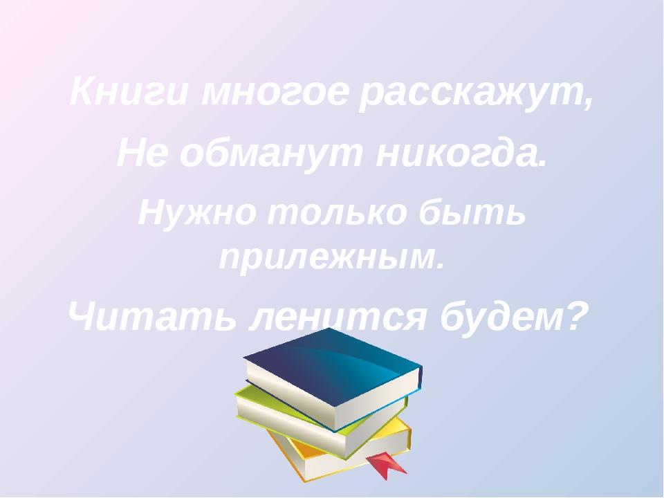 Книги многое расскажут, Не обманут никогда. Нужно только быть прилежным. Чит...